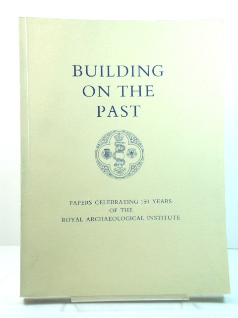 Image for Building on the Past: Papers Celebrating 150 Years of the Royal Archaeological Institute