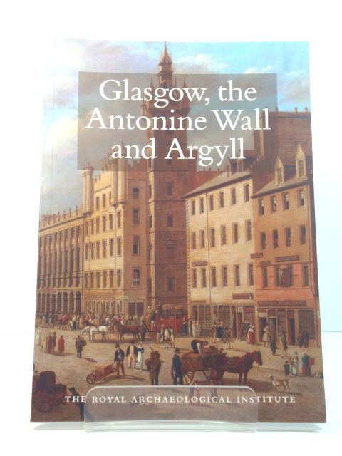 Image for Glasgow, the Antonine Wall and Argyll: Report and Proceedings of the 153rd Summer Meeting of the Royal Archaeological Institute in 2007