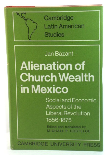 Image for Alienation of Church Wealth in Mexico: Social and Economic Aspects of the Liberal Revolution 1856-1875