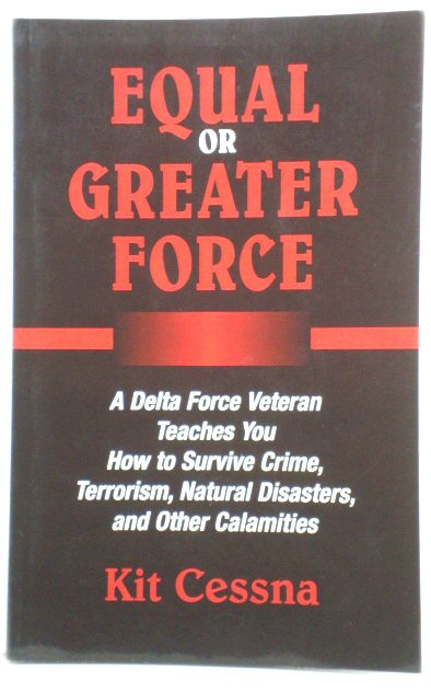 Image for Equal or Greater Force: A Delta Force Veteran Teaches You How to Survive Crime, Terrorism, Natural Disasters, and Other Calamities