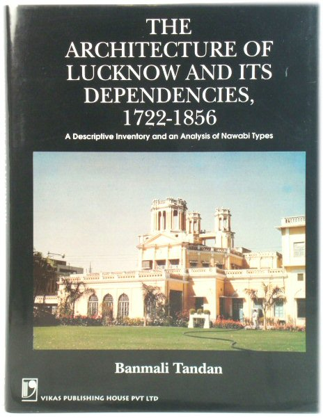 Image for The Architecture of Lucknow and Its Dependencies, 1722-1856: A Descriptive Inventory and an Analysis of Nawabi Types
