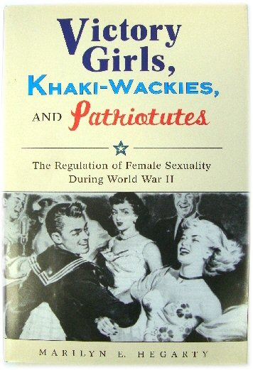 Image for Victory Girls, Khaki-Wackies, and Patriotutes: The Regulation of Female Sexuality During World War II